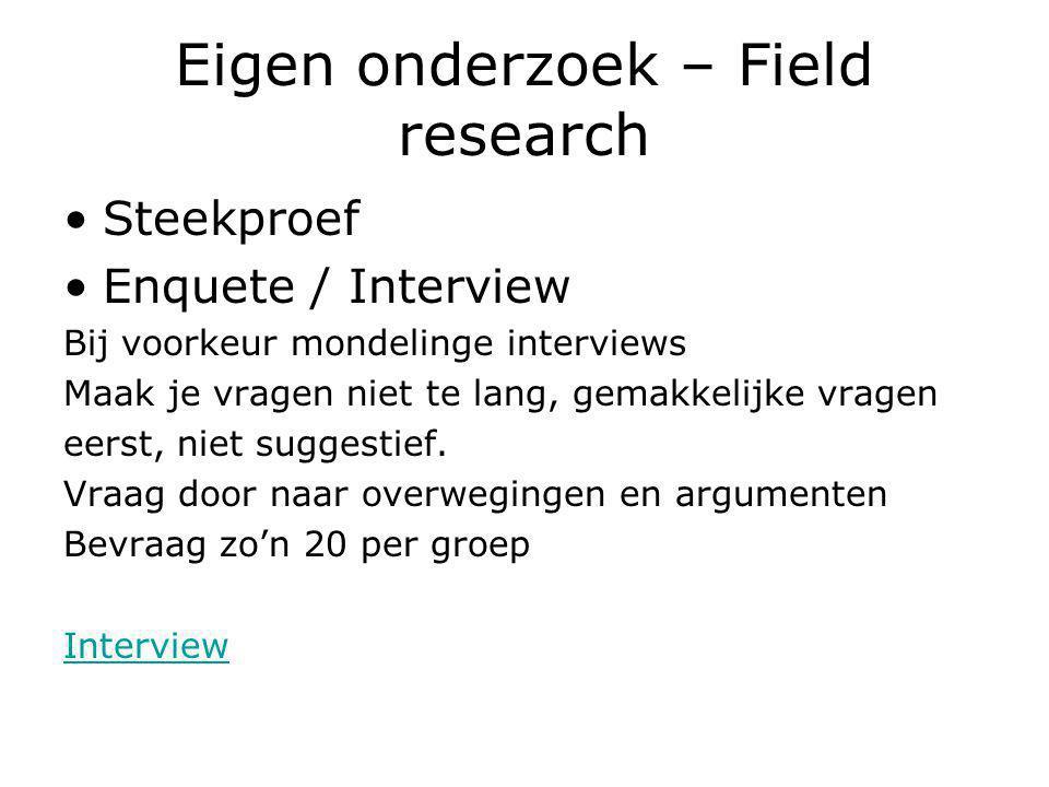 Eigen onderzoek – Field research Steekproef Enquete / Interview Bij voorkeur mondelinge interviews Maak je vragen niet te lang, gemakkelijke vragen eerst, niet suggestief.