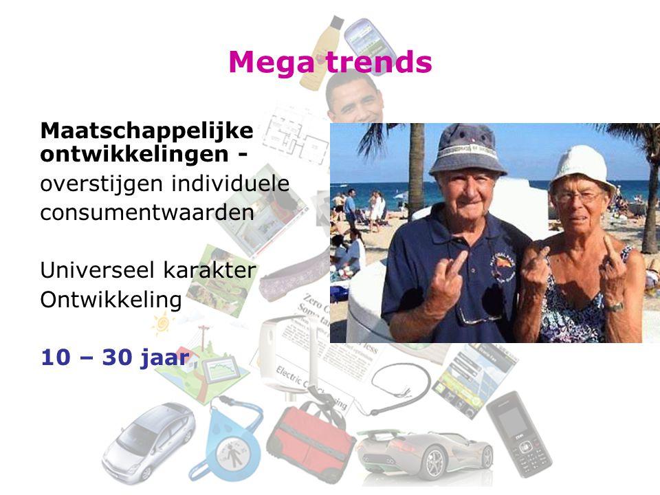 Mega trends Maatschappelijke ontwikkelingen - overstijgen individuele consumentwaarden Universeel karakter Ontwikkeling 10 – 30 jaar