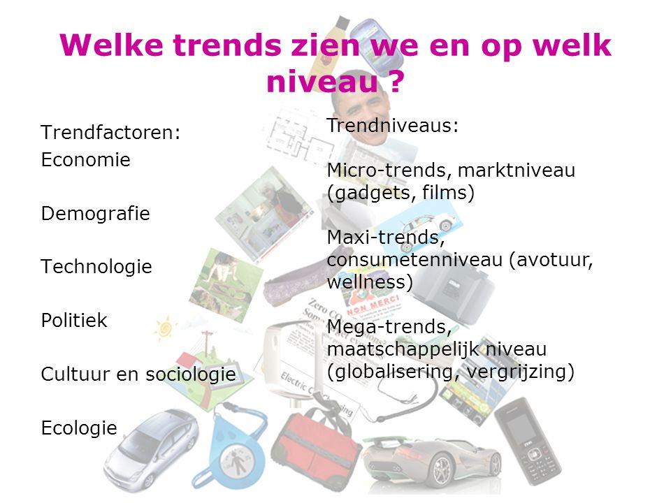 Welke trends zien we en op welk niveau ? Trendfactoren: Economie Demografie Technologie Politiek Cultuur en sociologie Ecologie Trendniveaus: Micro-tr