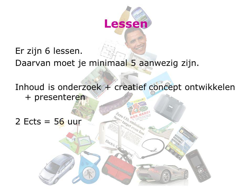 Lessen Er zijn 6 lessen. Daarvan moet je minimaal 5 aanwezig zijn. Inhoud is onderzoek + creatief concept ontwikkelen + presenteren 2 Ects = 56 uur