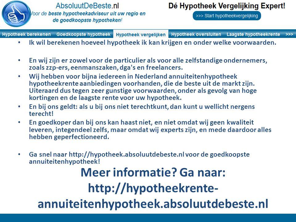 Meer informatie? Ga naar: http://hypotheekrente- annuiteitenhypotheek.absoluutdebeste.nl Ik wil berekenen hoeveel hypotheek ik kan krijgen en onder we