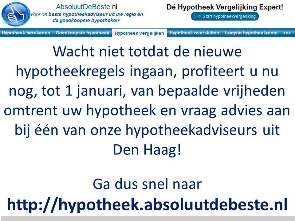 Wacht niet totdat de nieuwe hypotheekregels ingaan, profiteert u nu nog, tot 1 januari, van bepaalde vrijheden omtrent uw hypotheek en vraag advies aan bij één van onze hypotheekadviseurs uit Den Haag.