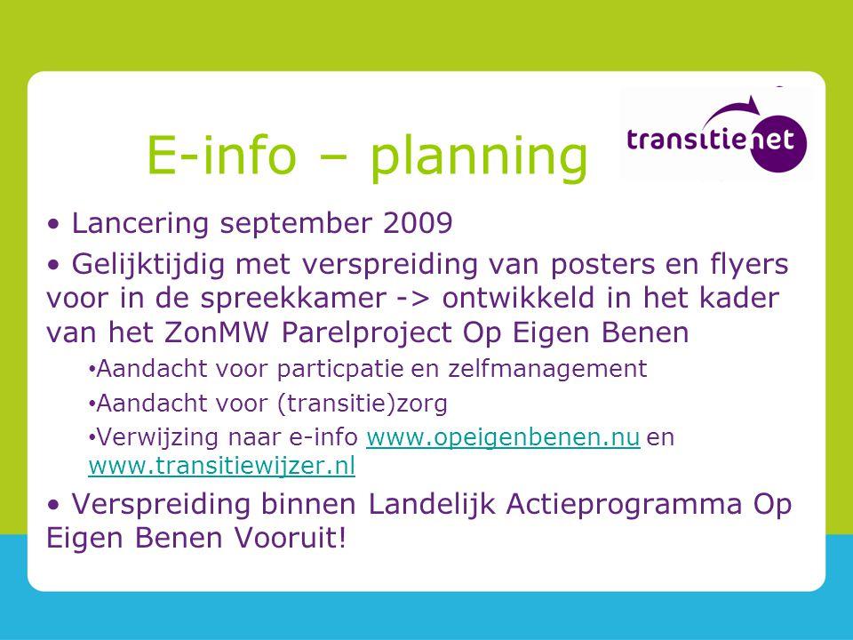 E-info – planning Lancering september 2009 Gelijktijdig met verspreiding van posters en flyers voor in de spreekkamer -> ontwikkeld in het kader van het ZonMW Parelproject Op Eigen Benen Aandacht voor particpatie en zelfmanagement Aandacht voor (transitie)zorg Verwijzing naar e-info www.opeigenbenen.nu en www.transitiewijzer.nlwww.opeigenbenen.nu www.transitiewijzer.nl Verspreiding binnen Landelijk Actieprogramma Op Eigen Benen Vooruit!