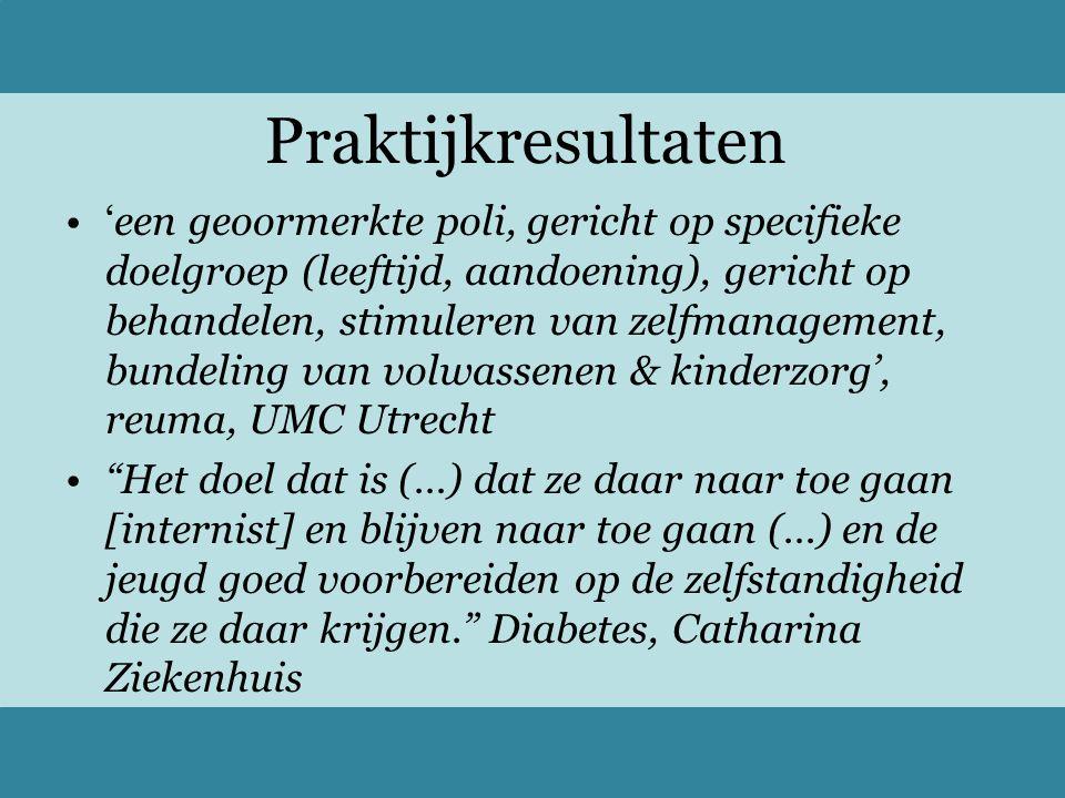 Praktijkresultaten 'een geoormerkte poli, gericht op specifieke doelgroep (leeftijd, aandoening), gericht op behandelen, stimuleren van zelfmanagement, bundeling van volwassenen & kinderzorg', reuma, UMC Utrecht Het doel dat is (…) dat ze daar naar toe gaan [internist] en blijven naar toe gaan (…) en de jeugd goed voorbereiden op de zelfstandigheid die ze daar krijgen. Diabetes, Catharina Ziekenhuis
