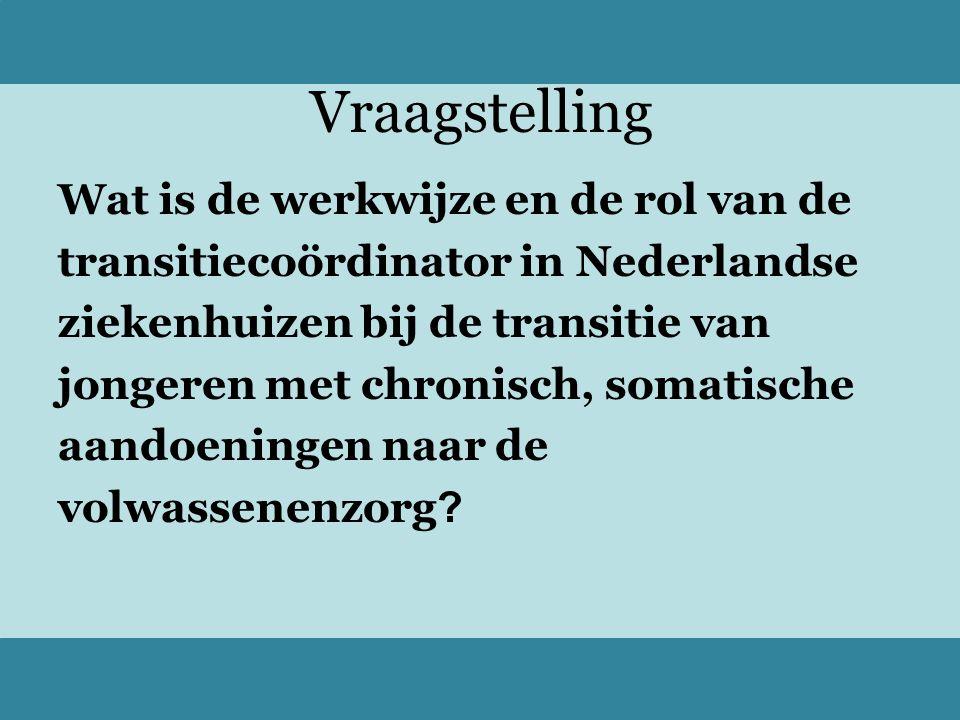 Vraagstelling Wat is de werkwijze en de rol van de transitiecoördinator in Nederlandse ziekenhuizen bij de transitie van jongeren met chronisch, somatische aandoeningen naar de volwassenenzorg ?