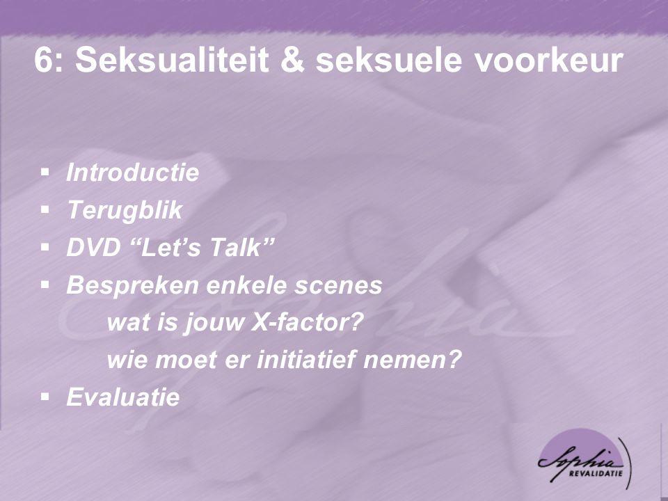6: Seksualiteit & seksuele voorkeur  Introductie  Terugblik  DVD Let's Talk  Bespreken enkele scenes wat is jouw X-factor.