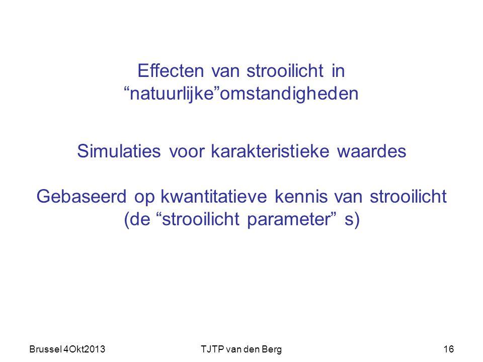 Brussel 4Okt2013TJTP van den Berg16 Simulaties voor karakteristieke waardes Gebaseerd op kwantitatieve kennis van strooilicht (de strooilicht parameter s) Effecten van strooilicht in natuurlijke omstandigheden