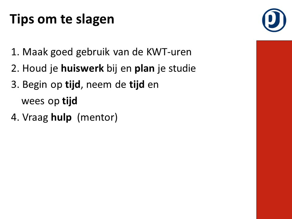 1. Maak goed gebruik van de KWT-uren 2. Houd je huiswerk bij en plan je studie 3. Begin op tijd, neem de tijd en wees op tijd 4. Vraag hulp (mentor) T