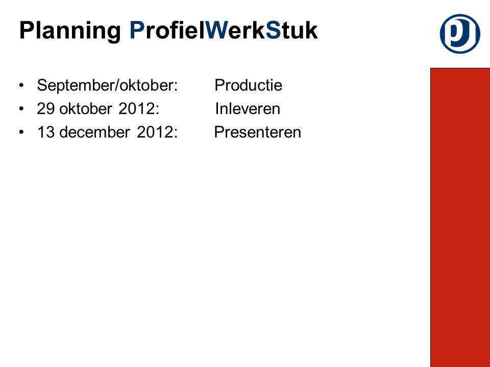 September/oktober:Productie 29 oktober 2012: Inleveren 13 december 2012: Presenteren Planning ProfielWerkStuk