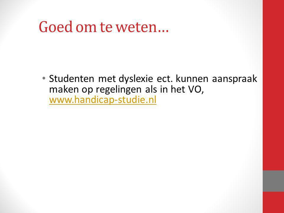 Goed om te weten… Studenten met dyslexie ect. kunnen aanspraak maken op regelingen als in het VO, www.handicap-studie.nl www.handicap-studie.nl