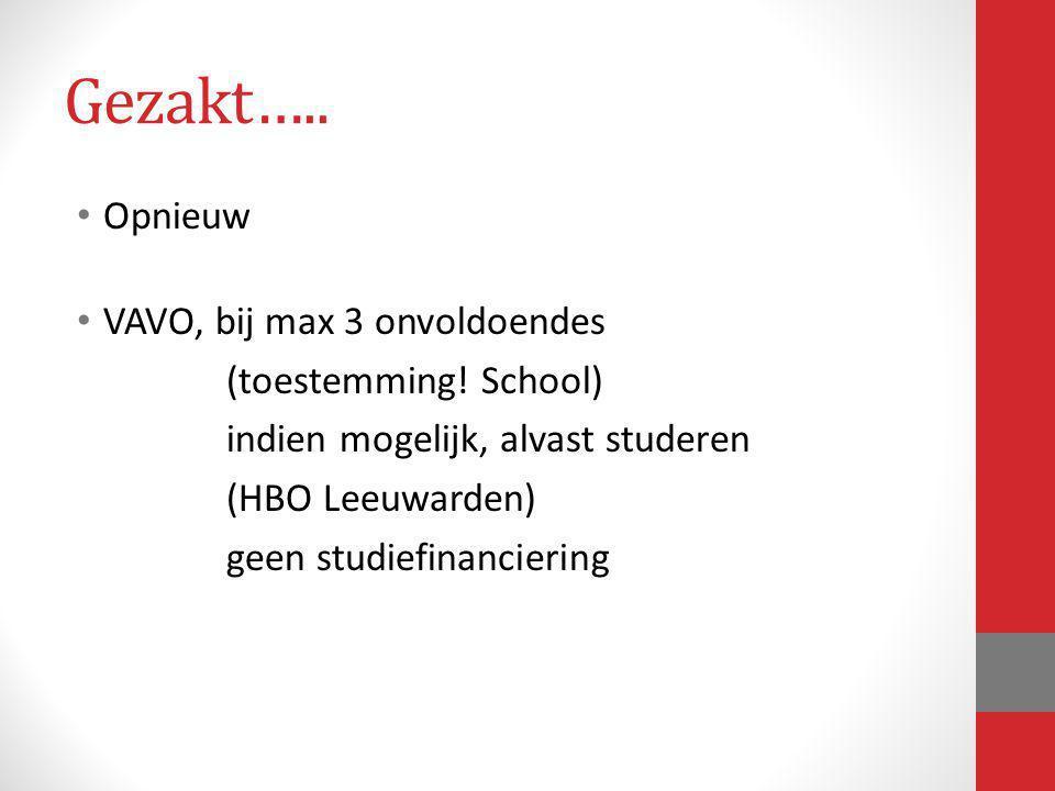 Gezakt….. Opnieuw VAVO, bij max 3 onvoldoendes (toestemming! School) indien mogelijk, alvast studeren (HBO Leeuwarden) geen studiefinanciering