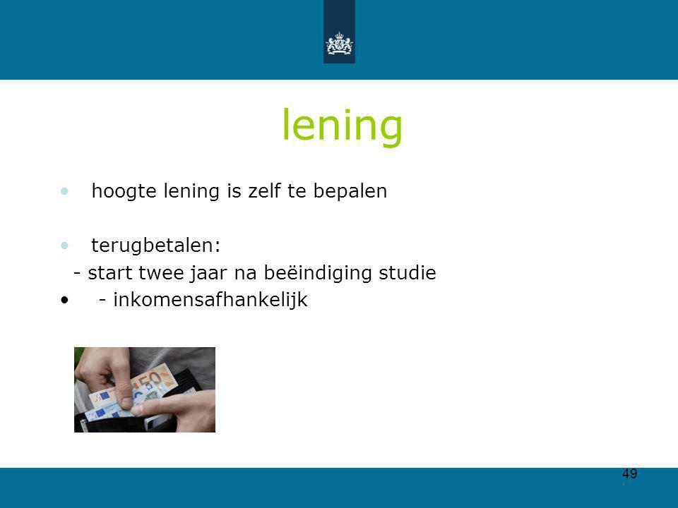 49 lening hoogte lening is zelf te bepalen terugbetalen: - start twee jaar na beëindiging studie - inkomensafhankelijk