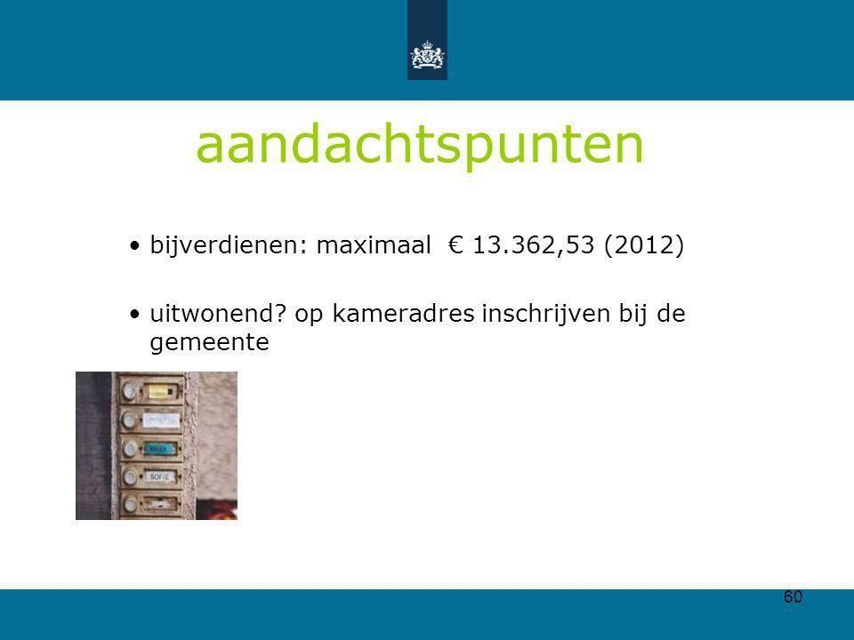 60 aandachtspunten bijverdienen: maximaal € 13.362,53 (2012) uitwonend? op kameradres inschrijven bij de gemeente