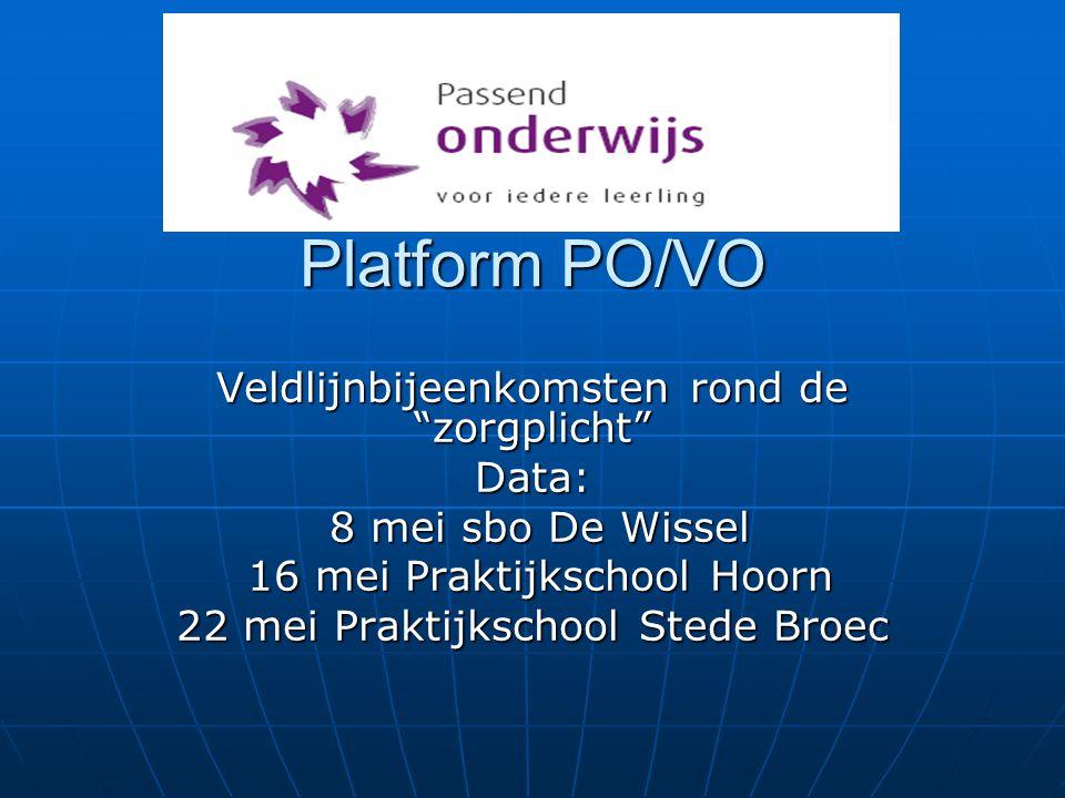 Platform PO/VO Veldlijnbijeenkomsten rond de zorgplicht Data: 8 mei sbo De Wissel 8 mei sbo De Wissel 16 mei Praktijkschool Hoorn 16 mei Praktijkschool Hoorn 22 mei Praktijkschool Stede Broec