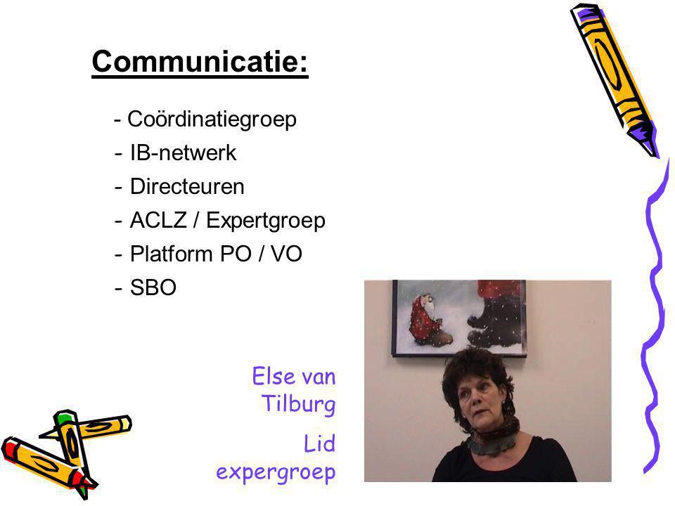 Communicatie: - Coördinatiegroep - IB-netwerk - Directeuren - ACLZ / Expertgroep - Platform PO / VO - SBO Else van Tilburg Lid expergroep