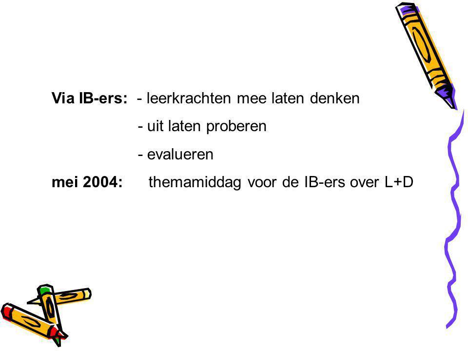 Via IB-ers: - leerkrachten mee laten denken - uit laten proberen - evalueren mei 2004: themamiddag voor de IB-ers over L+D
