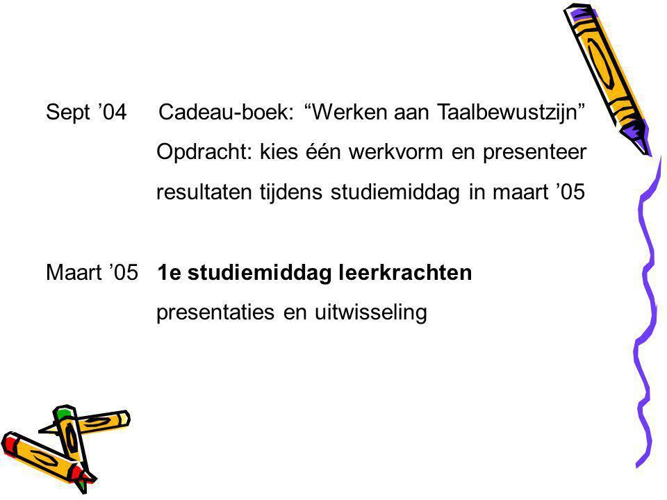 Sept '04 Cadeau-boek: Werken aan Taalbewustzijn Opdracht: kies één werkvorm en presenteer resultaten tijdens studiemiddag in maart '05 Maart '05 1e studiemiddag leerkrachten presentaties en uitwisseling