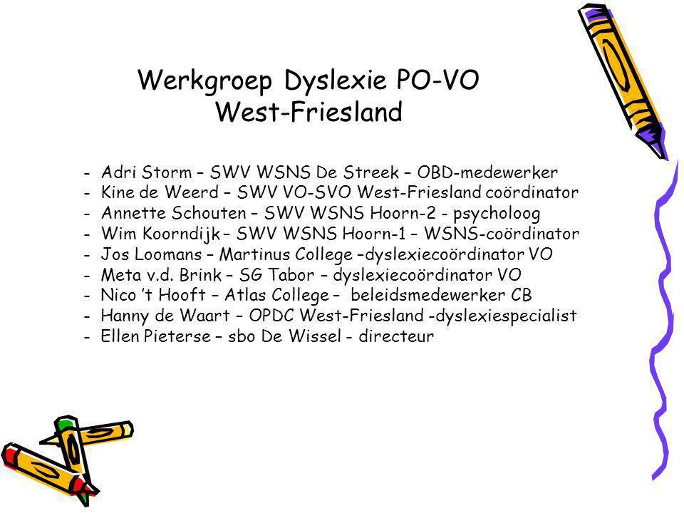 Werkgroep Dyslexie PO-VO West-Friesland - Adri Storm – SWV WSNS De Streek – OBD-medewerker - Kine de Weerd – SWV VO-SVO West-Friesland coördinator - Annette Schouten – SWV WSNS Hoorn-2 - psycholoog - Wim Koorndijk – SWV WSNS Hoorn-1 – WSNS-coördinator - Jos Loomans – Martinus College –dyslexiecoördinator VO - Meta v.d.
