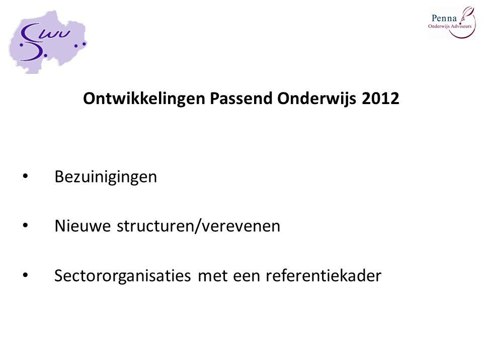 Ontwikkelingen Passend Onderwijs 2012 Bezuinigingen Nieuwe structuren/verevenen Sectororganisaties met een referentiekader