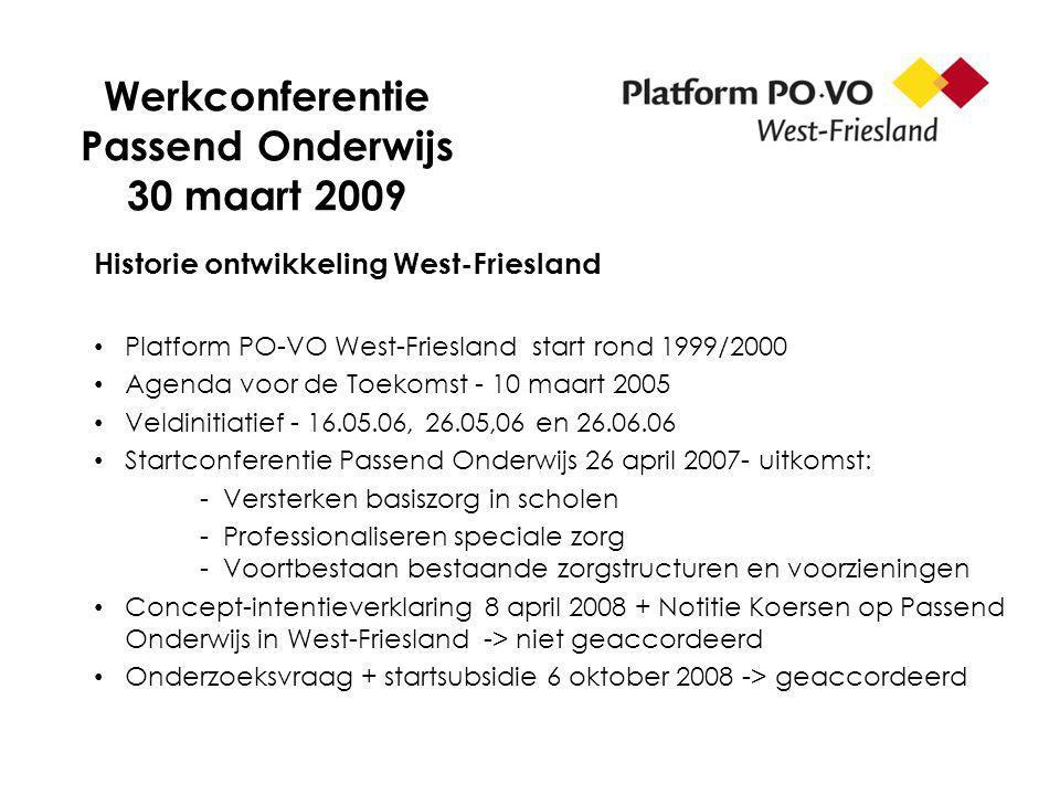 Werkconferentie Passend Onderwijs 30 maart 2009 Historie ontwikkeling West-Friesland Platform PO-VO West-Friesland start rond 1999/2000 Agenda voor de Toekomst - 10 maart 2005 Veldinitiatief - 16.05.06, 26.05,06 en 26.06.06 Startconferentie Passend Onderwijs 26 april 2007- uitkomst: - Versterken basiszorg in scholen - Professionaliseren speciale zorg - Voortbestaan bestaande zorgstructuren en voorzieningen Concept-intentieverklaring 8 april 2008 + Notitie Koersen op Passend Onderwijs in West-Friesland -> niet geaccordeerd Onderzoeksvraag + startsubsidie 6 oktober 2008 -> geaccordeerd
