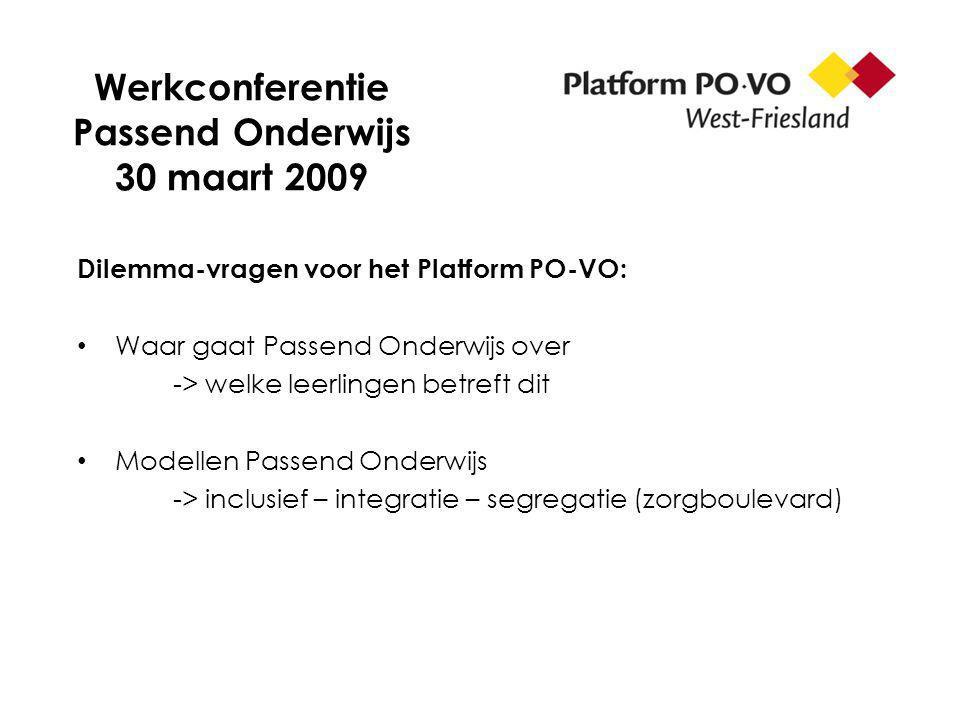 Werkconferentie Passend Onderwijs 30 maart 2009 Dilemma-vragen voor het Platform PO-VO: Waar gaat Passend Onderwijs over -> welke leerlingen betreft dit Modellen Passend Onderwijs -> inclusief – integratie – segregatie (zorgboulevard)