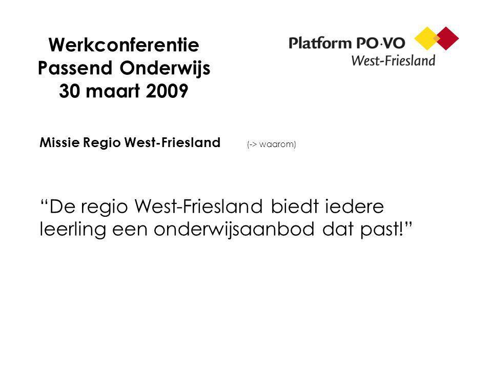 Werkconferentie Passend Onderwijs 30 maart 2009 Missie Regio West-Friesland (-> waarom) De regio West-Friesland biedt iedere leerling een onderwijsaanbod dat past!