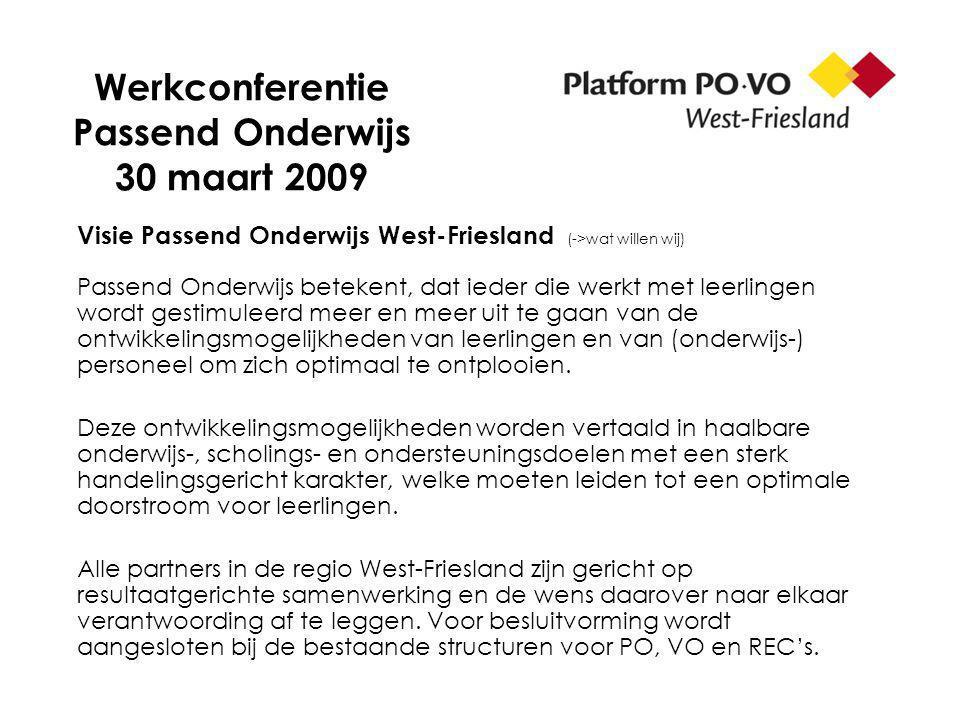 Werkconferentie Passend Onderwijs 30 maart 2009 Visie Passend Onderwijs West-Friesland (->wat willen wij) Passend Onderwijs betekent, dat ieder die werkt met leerlingen wordt gestimuleerd meer en meer uit te gaan van de ontwikkelingsmogelijkheden van leerlingen en van (onderwijs-) personeel om zich optimaal te ontplooien.