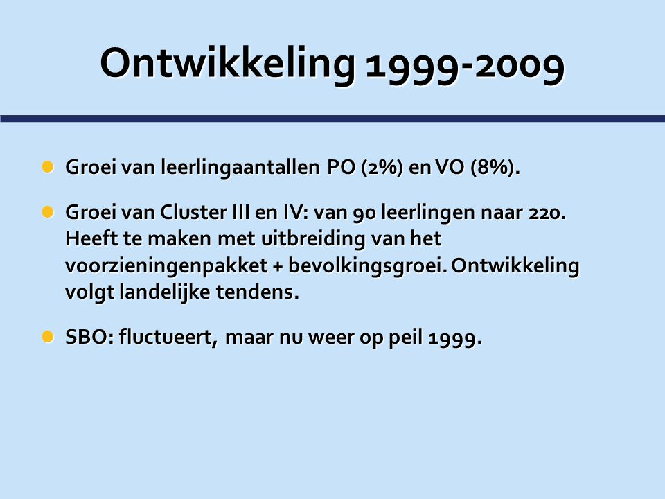 Ontwikkeling 1999-2009 Groei van leerlingaantallen PO (2%) en VO (8%). Groei van leerlingaantallen PO (2%) en VO (8%). Groei van Cluster III en IV: va