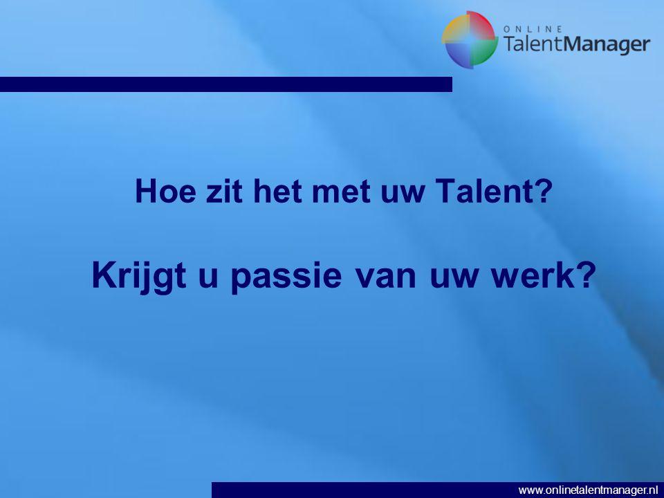 www.onlinetalentmanager.nl Hoe zit het met uw Talent? Krijgt u passie van uw werk?
