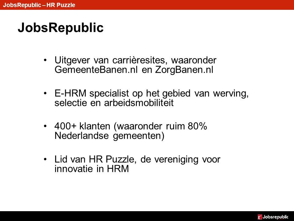 JobsRepublic JobsRepublic – HR Puzzle Uitgever van carrièresites, waaronder GemeenteBanen.nl en ZorgBanen.nlUitgever van carrièresites, waaronder GemeenteBanen.nl en ZorgBanen.nl E-HRM specialist op het gebied van werving, selectie en arbeidsmobiliteitE-HRM specialist op het gebied van werving, selectie en arbeidsmobiliteit 400+ klanten (waaronder ruim 80% Nederlandse gemeenten)400+ klanten (waaronder ruim 80% Nederlandse gemeenten) Lid van HR Puzzle, de vereniging voor innovatie in HRMLid van HR Puzzle, de vereniging voor innovatie in HRM