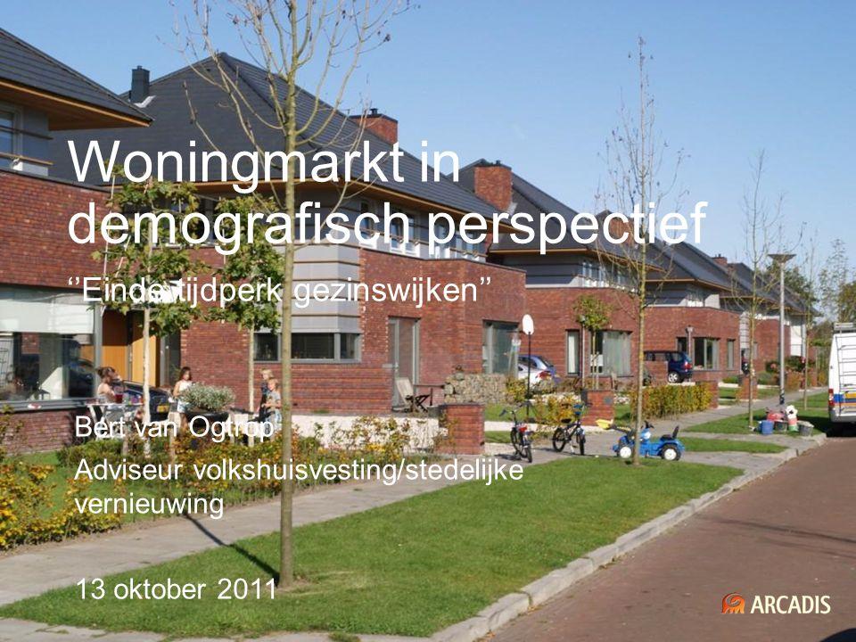 Woningmarkt in demografisch perspectief ''Einde tijdperk gezinswijken'' Bert van Ogtrop Adviseur volkshuisvesting/stedelijke vernieuwing 13 oktober 20