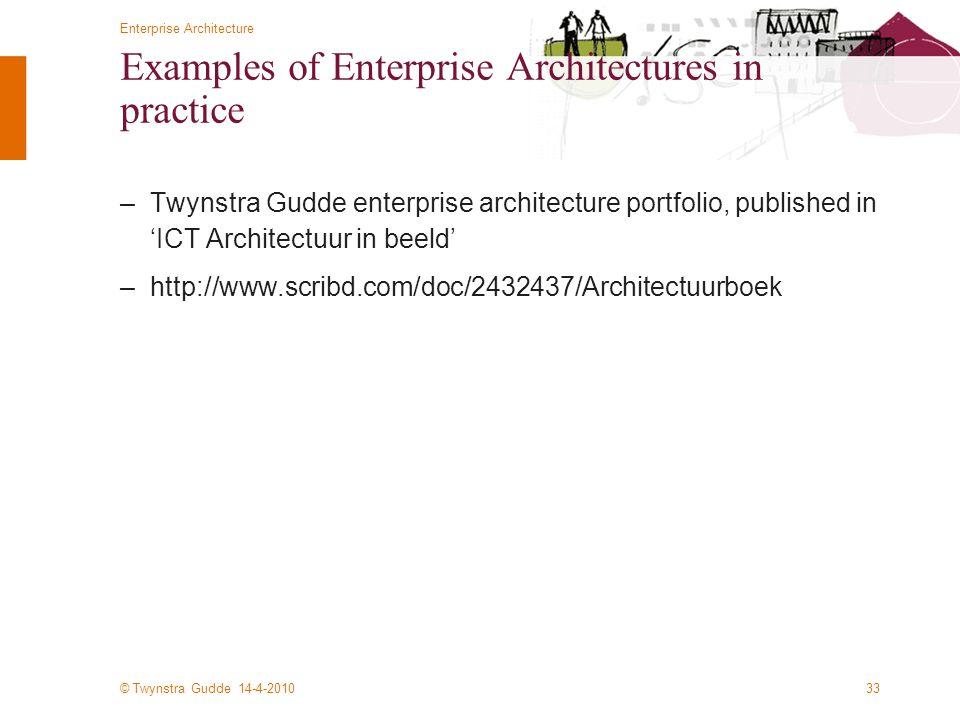 © Twynstra Gudde 14-4-2010 Enterprise Architecture 33 Examples of Enterprise Architectures in practice –Twynstra Gudde enterprise architecture portfolio, published in 'ICT Architectuur in beeld' –http://www.scribd.com/doc/2432437/Architectuurboek