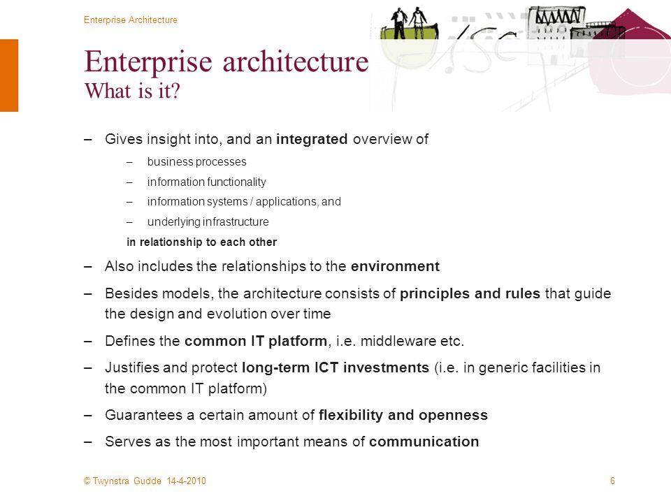 © Twynstra Gudde 14-4-2010 Enterprise Architecture 6 Enterprise architecture What is it? –Gives insight into, and an integrated overview of –business