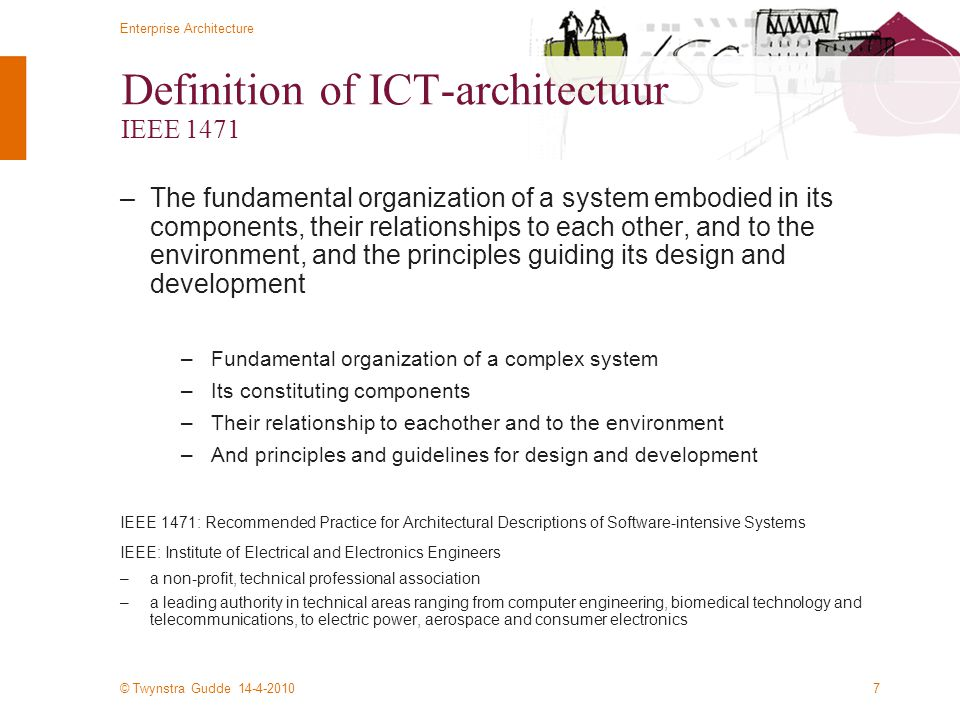 © Twynstra Gudde 14-4-2010 Enterprise Architecture 7 Definition of ICT-architectuur IEEE 1471 –The fundamental organization of a system embodied in its components, their relationships to each other, and to the environment, and the principles guiding its design and development –Fundamental organization of a complex system –Its constituting components –Their relationship to eachother and to the environment –And principles and guidelines for design and development IEEE 1471: Recommended Practice for Architectural Descriptions of Software-intensive Systems IEEE: Institute of Electrical and Electronics Engineers –a non-profit, technical professional association –a leading authority in technical areas ranging from computer engineering, biomedical technology and telecommunications, to electric power, aerospace and consumer electronics