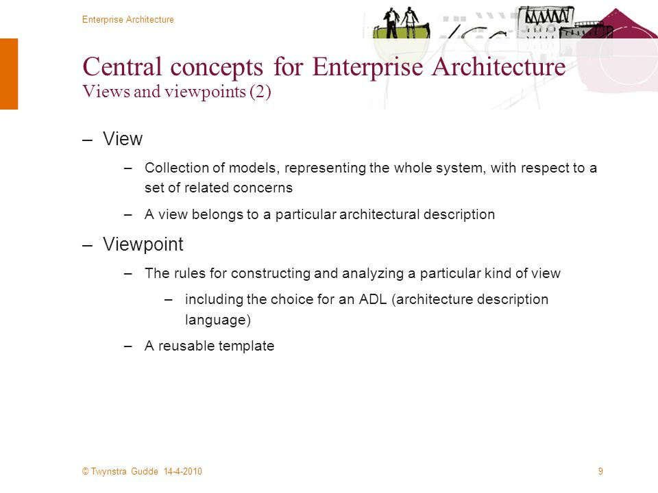 © Twynstra Gudde 14-4-2010 Enterprise Architecture 9 Central concepts for Enterprise Architecture Views and viewpoints (2) –View –Collection of models