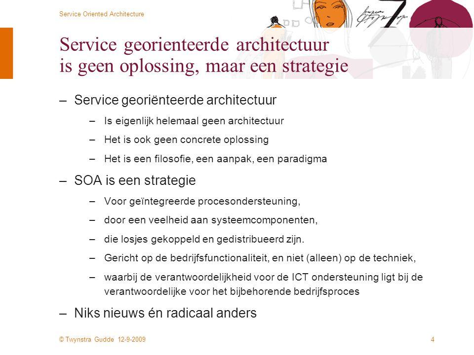 © Twynstra Gudde 12-9-2009 Service Oriented Architecture 4 Service georienteerde architectuur is geen oplossing, maar een strategie –Service georiënteerde architectuur –Is eigenlijk helemaal geen architectuur –Het is ook geen concrete oplossing –Het is een filosofie, een aanpak, een paradigma –SOA is een strategie –Voor geïntegreerde procesondersteuning, –door een veelheid aan systeemcomponenten, –die losjes gekoppeld en gedistribueerd zijn.