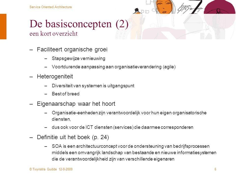 © Twynstra Gudde 12-9-2009 Service Oriented Architecture 6 De basisconcepten (2) een kort overzicht –Faciliteert organische groei –Stapsgewijze vernieuwing –Voortdurende aanpassing aan organisatieverandering (agile) –Heterogeniteit –Diversiteit van systemen is uitgangspunt –Best of breed –Eigenaarschap waar het hoort –Organisatie-eenheden zijn verantwoordelijk voor hun eigen organisatorische diensten, –dus ook voor de ICT diensten (services) die daarmee corresponderen –Definitie uit het boek (p.