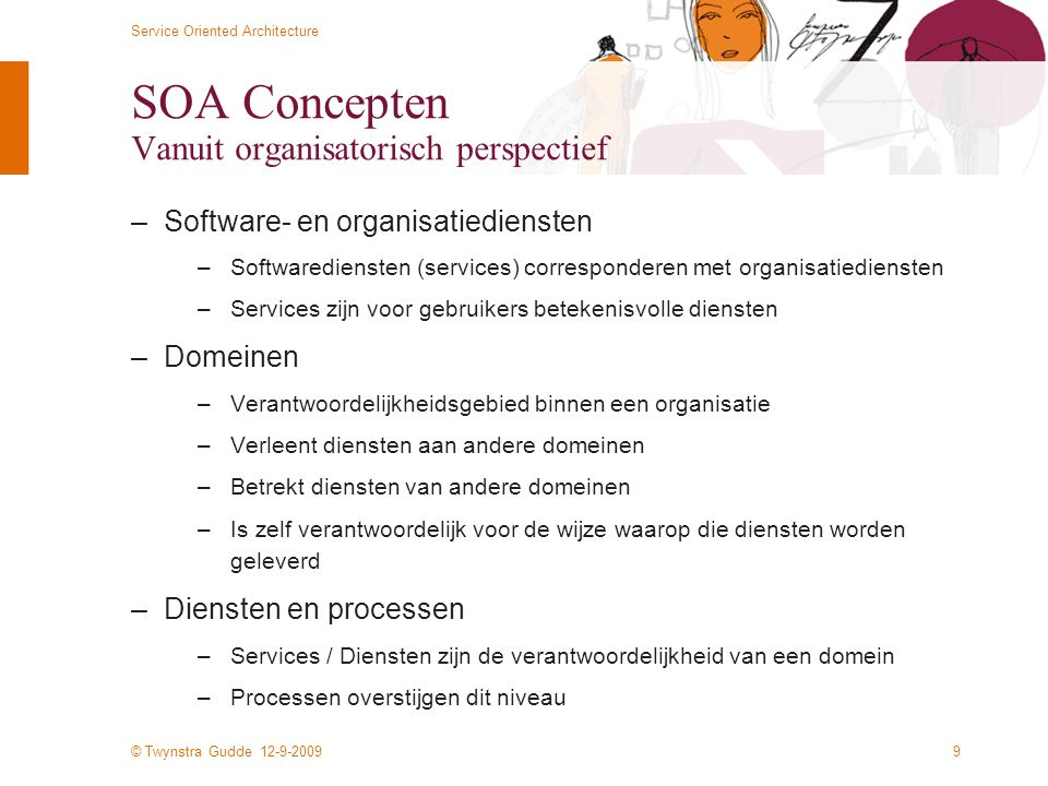 © Twynstra Gudde 12-9-2009 Service Oriented Architecture 9 SOA Concepten Vanuit organisatorisch perspectief –Software- en organisatiediensten –Softwar