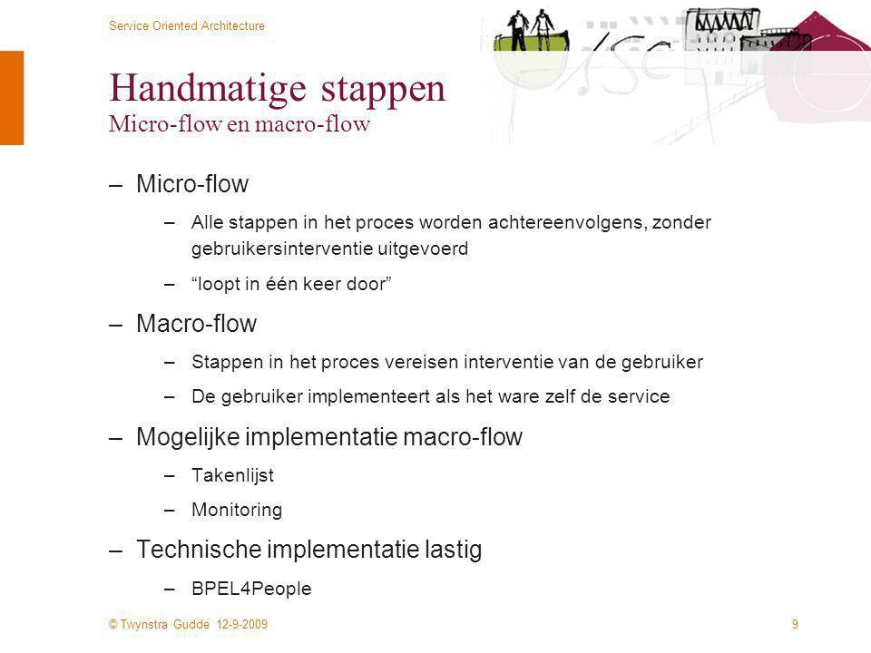 © Twynstra Gudde 12-9-2009 Service Oriented Architecture 9 Handmatige stappen Micro-flow en macro-flow –Micro-flow –Alle stappen in het proces worden