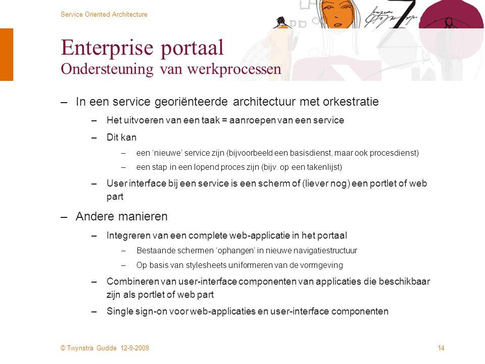 © Twynstra Gudde 12-9-2009 Service Oriented Architecture 14 Enterprise portaal Ondersteuning van werkprocessen –In een service georiënteerde architect