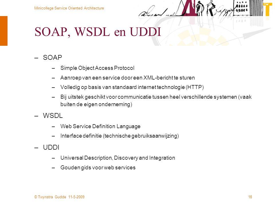 © Twynstra Gudde 11-5-2009 Minicollege Service Oriented Architecture 18 SOAP, WSDL en UDDI –SOAP –Simple Object Access Protocol –Aanroep van een servi