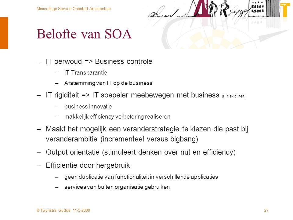 © Twynstra Gudde 11-5-2009 Minicollege Service Oriented Architecture 27 Belofte van SOA –IT oerwoud => Business controle –IT Transparantie –Afstemming