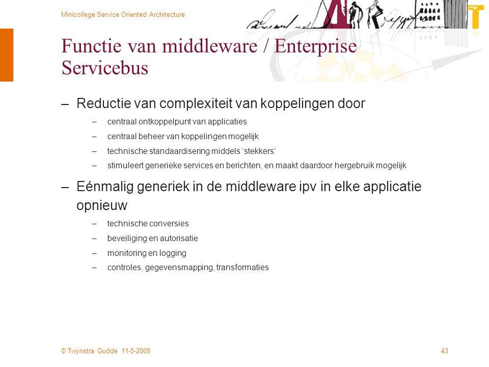 © Twynstra Gudde 11-5-2009 Minicollege Service Oriented Architecture 43 Functie van middleware / Enterprise Servicebus –Reductie van complexiteit van