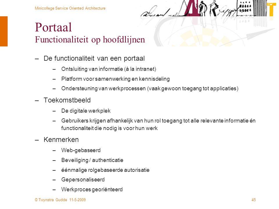 © Twynstra Gudde 11-5-2009 Minicollege Service Oriented Architecture 45 Portaal Functionaliteit op hoofdlijnen –De functionaliteit van een portaal –On