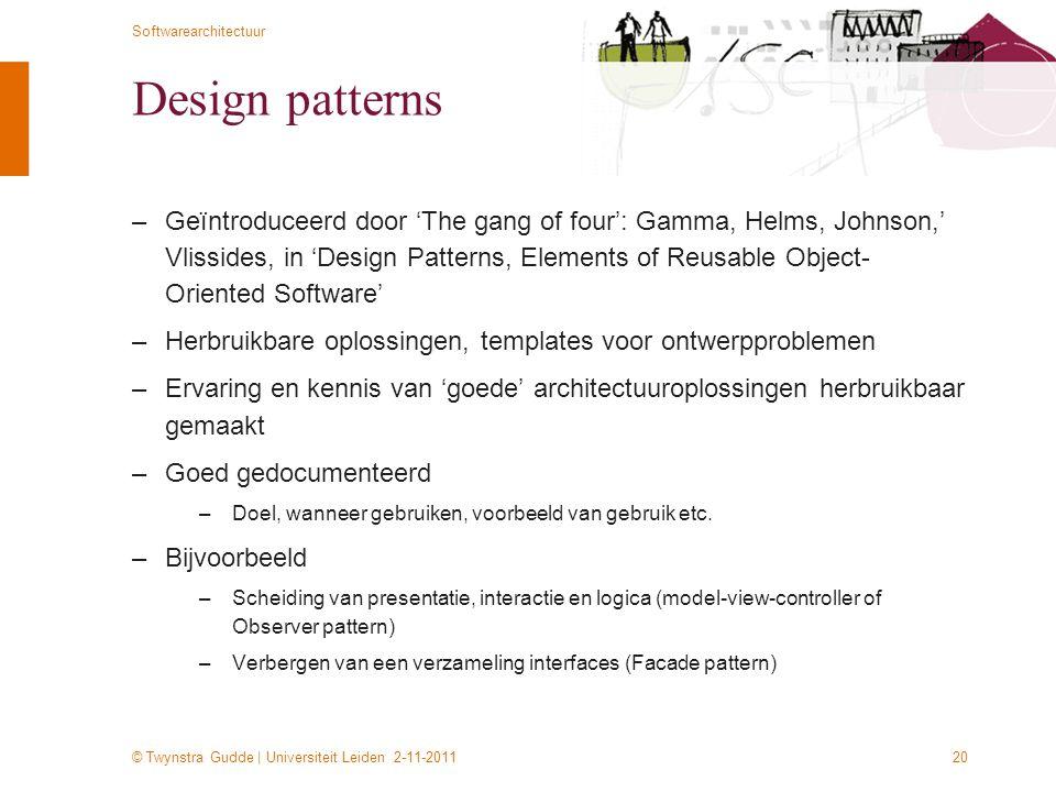 © Twynstra Gudde | Universiteit Leiden 2-11-2011 Softwarearchitectuur 20 Design patterns –Geïntroduceerd door 'The gang of four': Gamma, Helms, Johnso