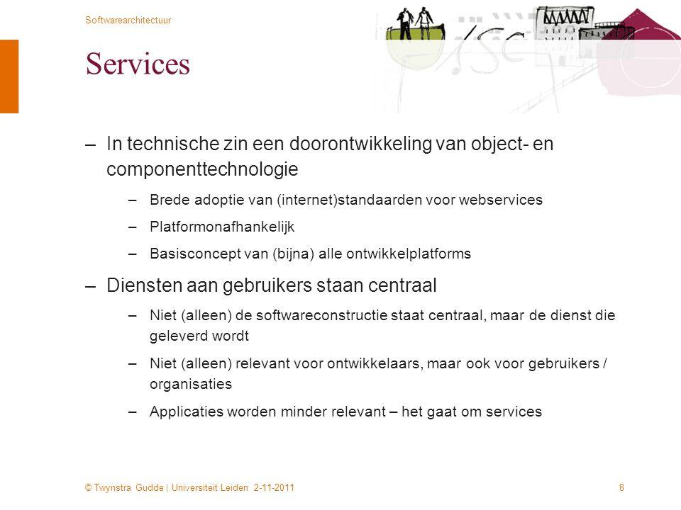 © Twynstra Gudde | Universiteit Leiden 2-11-2011 Softwarearchitectuur 8 Services –In technische zin een doorontwikkeling van object- en componenttechn