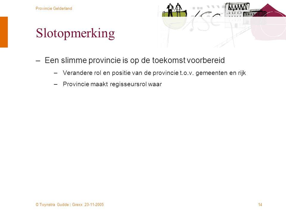 © Twynstra Gudde | Grexx 23-11-2005 Provincie Gelderland 14 Slotopmerking –Een slimme provincie is op de toekomst voorbereid –Verandere rol en positie