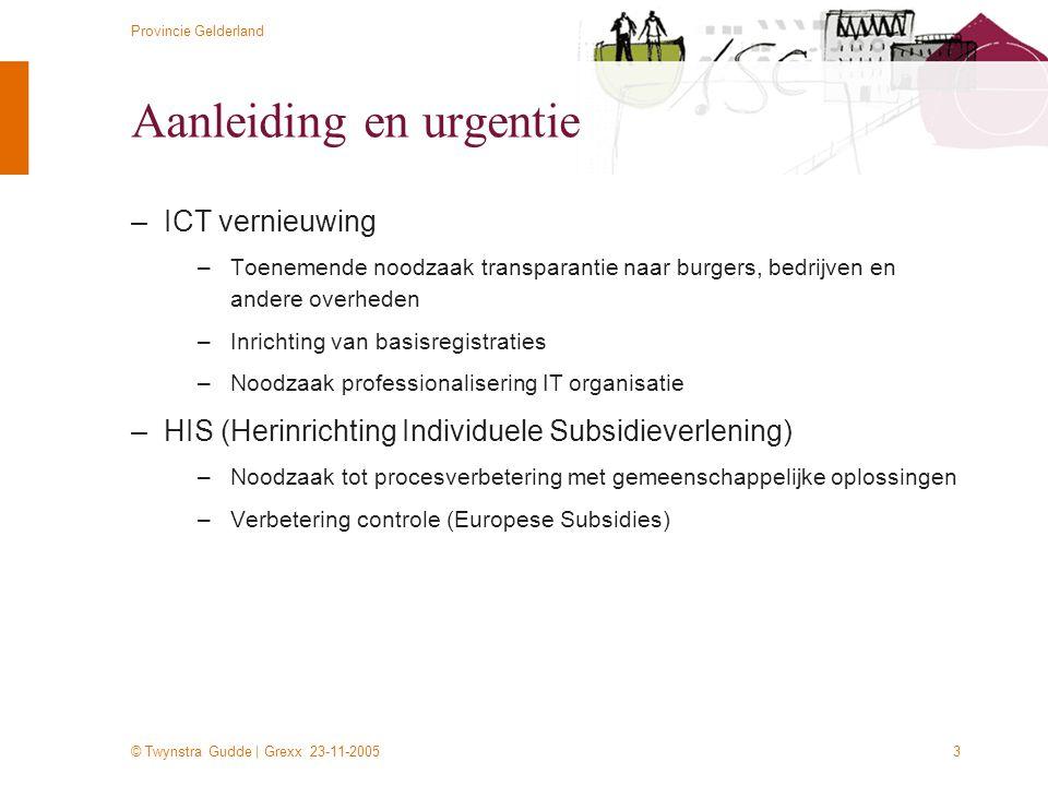 © Twynstra Gudde | Grexx 23-11-2005 Provincie Gelderland 3 Aanleiding en urgentie –ICT vernieuwing –Toenemende noodzaak transparantie naar burgers, be