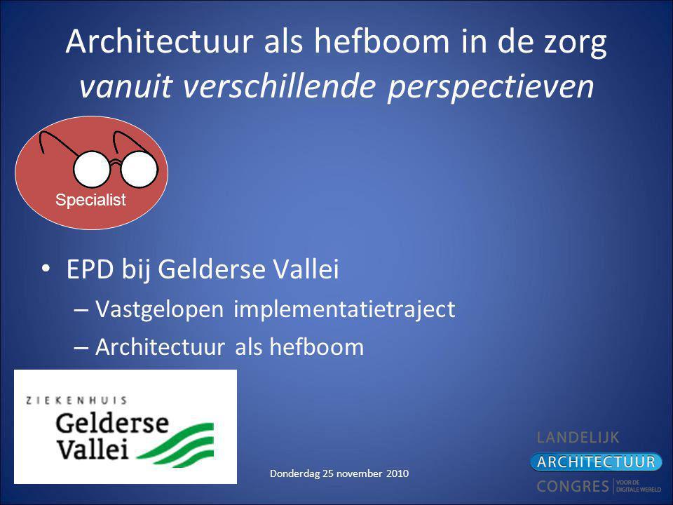 Donderdag 25 november 2010 Architectuur als hefboom in de zorg vanuit verschillende perspectieven EPD bij Gelderse Vallei – Vastgelopen implementatietraject – Architectuur als hefboom Specialist