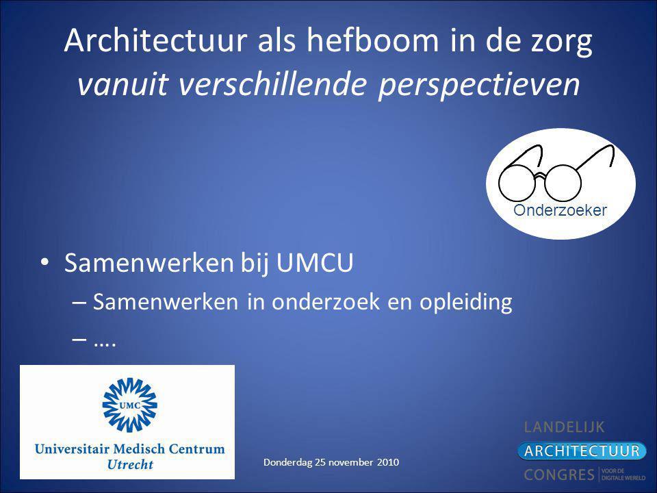 Donderdag 25 november 2010 Architectuur als hefboom in de zorg vanuit verschillende perspectieven Samenwerken bij UMCU – Samenwerken in onderzoek en opleiding – ….